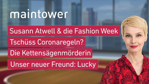 """Die Themen bei """"maintower"""" am 6. Juli: Susann Atwell und die Fashion Week, Tschüss Coronaregeln?, Die Kettensägenmörderin von Steinau, Unser neuer Freund"""