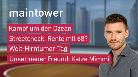 """Die Themen bei """"maintower"""" am 8. Juni: Kampf um den Ozean, Streetcheck: Rente mit 68?, Welrt-Hirntumor-Tag, Unser neuer Freund: Katze Mimmi"""