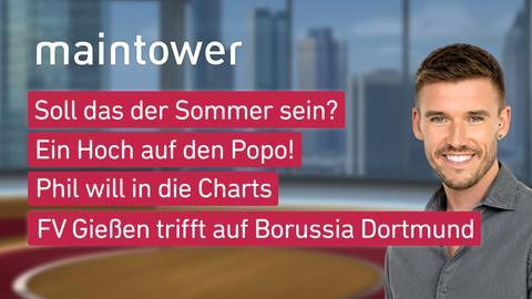 """Die Themen bei """"maintower"""" am 13. Juli: Soll das der Sommer sein?, Ein Hoch auf den Popo!, Phil will in die Charts, FV Gießen trifft auf Borussia Dortmund"""