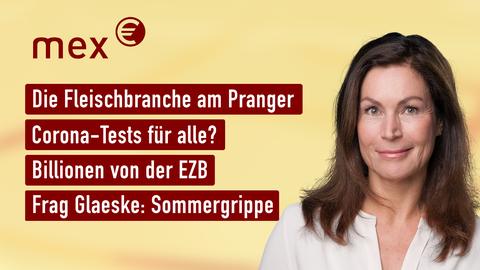 Themen u.a.: Die Fleischbranche am Pranger, Corona-Tests für alle?, Billionen von der EZB, Frag Glaeske: Sommergrippe